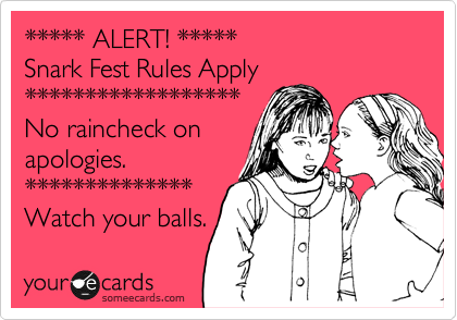***** ALERT! ***** Snark Fest Rules Apply ****************** No raincheck on apologies. ************** Watch your balls.