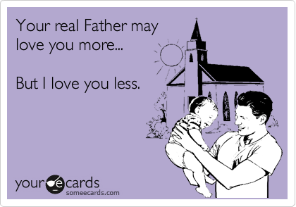 Your real Father may love you more...  But I love you less.