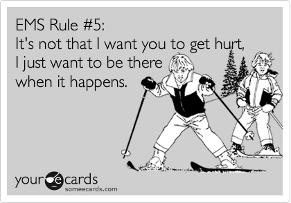 EMS Rule %235:  It's not that I want you to get hurt,  I just want to be there when it happens.