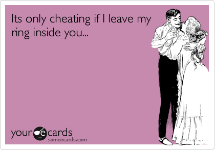 Its only cheating if I leave my ring inside you...