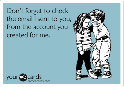 Don't forget to check the email I sent to you, from the account you created for me.