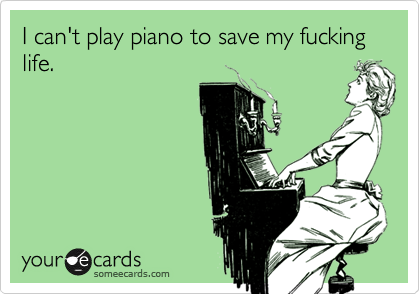 I can't play piano to save my fucking life.