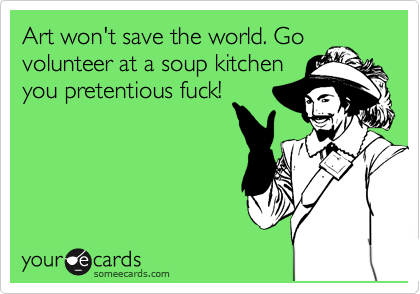 Art won't save the world. Go volunteer at a soup kitchen you pretentious fuck!