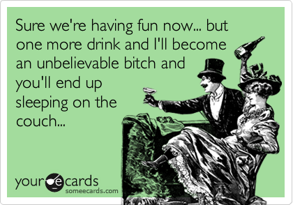 Sure we're having fun now... but one more drink and I'll become an unbelievable bitch and you'll end up sleeping on the couch...
