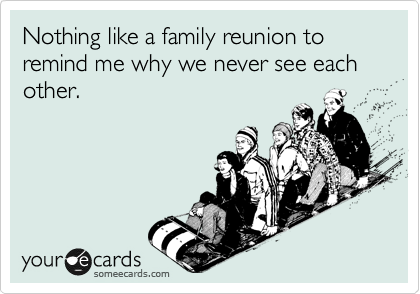 Nothing like a family reunion to remind me why we never see each other.
