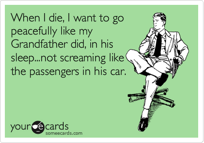 When I die, I want to go peacefully like my Grandfather did, in his sleep...not screaming like the passengers in his car.