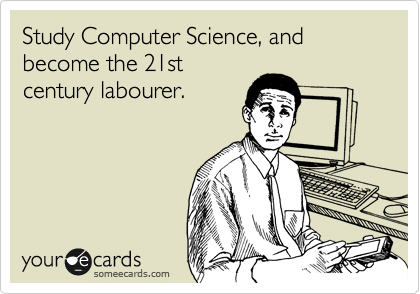 Study Computer Science, and become the 21st century labourer.