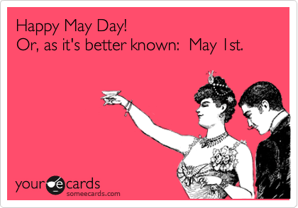 Happy May Day!   Or, as it's better known:  May 1st.