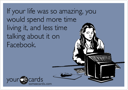 If your life was so amazing, you would spend more time living it, and less time talking about it on Facebook.