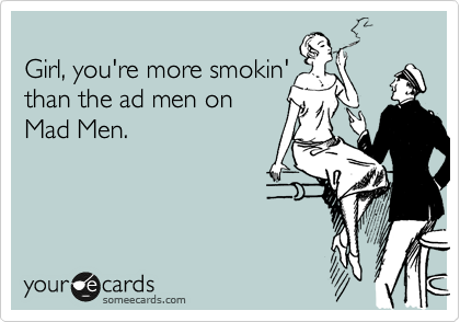 Girl, you're more smokin' than the ad men on Mad Men.