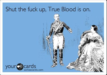 Shut the fuck up, True Blood is on.