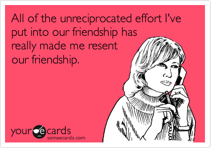 All of the unreciprocated effort I've put into our friendship has really made me resent our friendship.