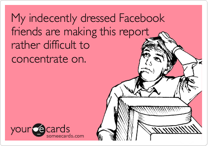 My indecently dressed Facebook friends are making this report rather difficult to concentrate on.