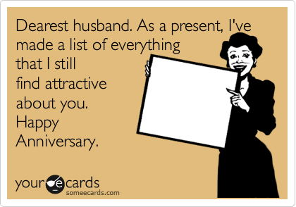 Dearest husband. As a present, I've made a list of everything that I still  find attractive about you. Happy Anniversary.