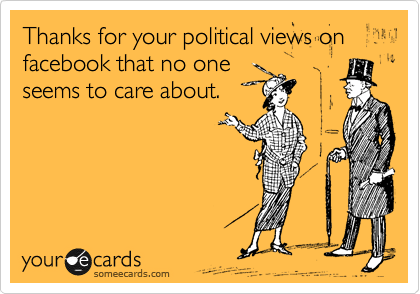 Thanks for your political views on facebook that no one seems to care about.
