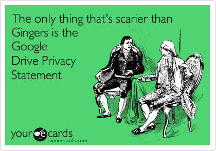 The only thing that's scarier than Gingers is the Google Drive Privacy Statement