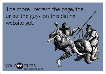 The more I refresh the page, the uglier the guys on this dating website get.