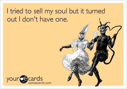 I tried to sell my soul but it turned out I don't have one.