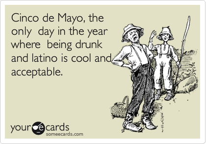 Cinco de Mayo, the only  day in the year where  being drunk and latino is cool and acceptable.