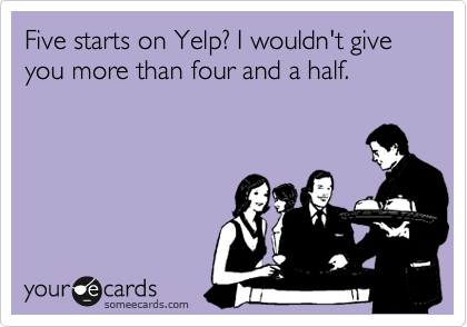 Five starts on Yelp? I wouldn't give you more than four and a half.