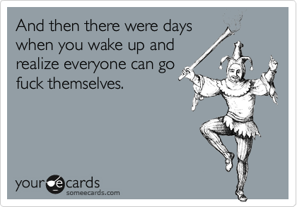 And then there were days when you wake up and realize everyone can go fuck themselves.