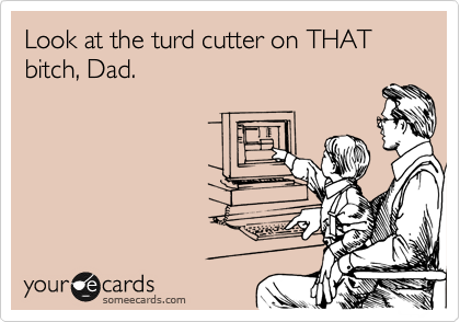 Look at the turd cutter on THAT bitch, Dad.