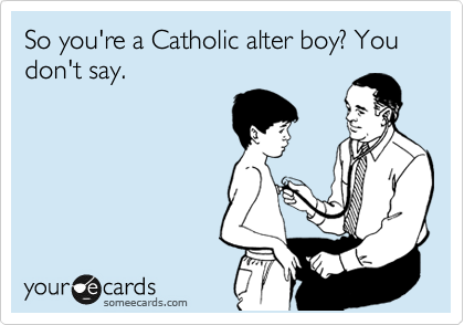 So you're a Catholic alter boy? You don't say.
