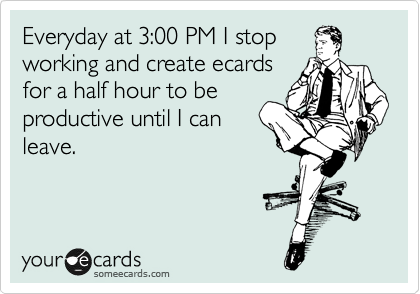 Everyday at 3:00 PM I stop working and create ecards for a half hour to be productive until I can leave.