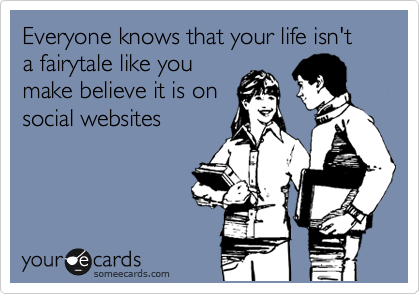 Everyone knows that your life isn't a fairytale like you make believe it is on social websites