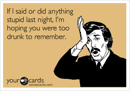 If I said or did anything stupid last night, I'm hoping you were too drunk to remember.