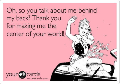 Oh, so you talk about me behind my back? Thank you for making me the center of your world!