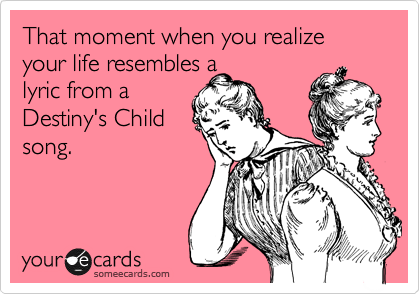 That moment when you realize your life resembles a lyric from a Destiny's Child song.