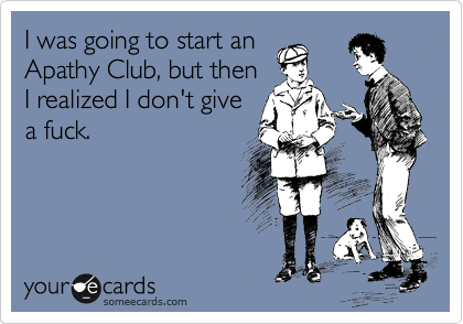 I was going to start an Apathy Club, but then I realized I don't give a fuck.