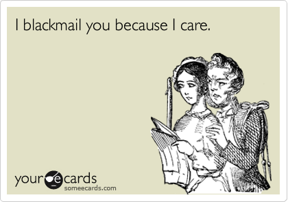 I blackmail you because I care.