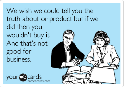 We wish we could tell you the truth about or product but if we did then you wouldn't buy it. And that's not good for business.