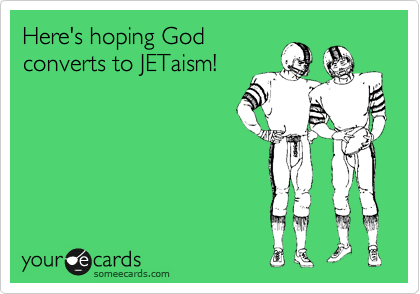 Here's hoping God converts to JETaism!