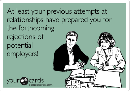 At least your previous attempts at relationships have prepared you for the forthcoming rejections of potential employers!