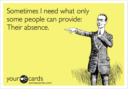 Sometimes I need what only some people can provide: Their absence.