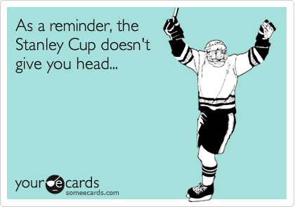 As a reminder, the Stanley Cup doesn't give you head...