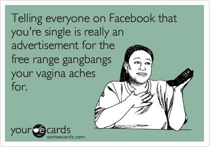 Telling everyone on Facebook that you're single is really an advertisement for the free range gangbangs your vagina aches for.