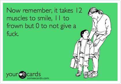 Now remember, it takes 12 muscles to smile, 11 to frown but 0 to not give a fuck.
