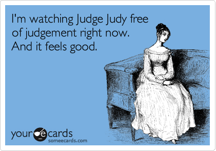 I'm watching Judge Judy free of judgement right now. And it feels good.