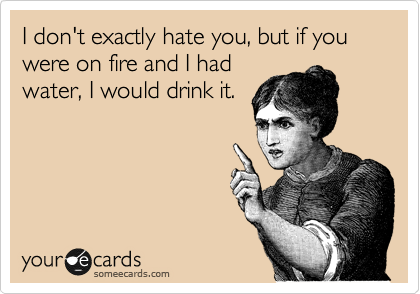 I don't exactly hate you, but if you were on fire and I had water, I would drink it.
