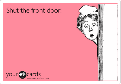 Shut The Front Door Friendship Ecard - Shut the front door