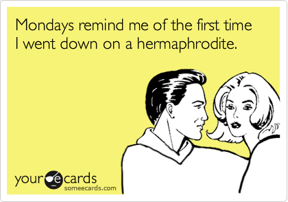 Mondays remind me of the first time I went down on a hermaphrodite.