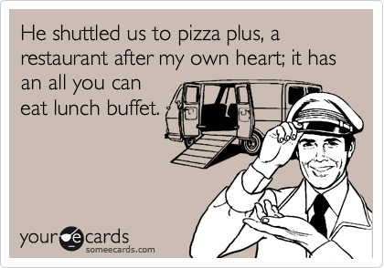 He shuttled us to pizza plus, a restaurant after my own heart; it has an all you can eat lunch buffet.