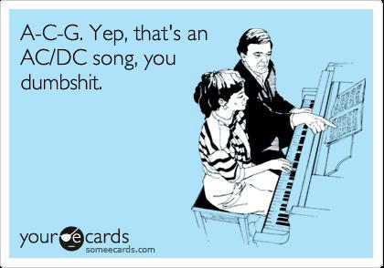 A-C-G. Yep, that's an AC/DC song, you dumbshit.