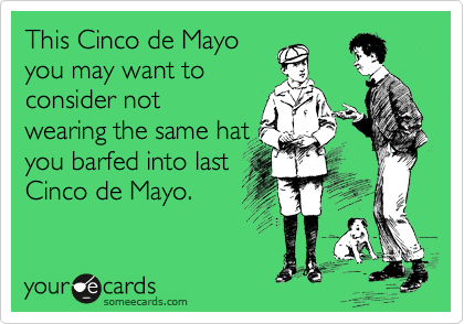 This Cinco de Mayo you may want to consider not wearing the same hat you barfed into last Cinco de Mayo.