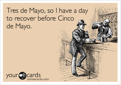 Tres de Mayo, so I have a day to recover before Cinco de Mayo.