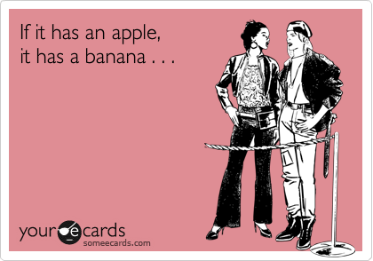 If it has an apple, it has a banana . . .
